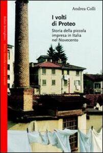 Libro I volti di Proteo. Storia della piccola impresa in Italia nel Novecento Andrea Colli