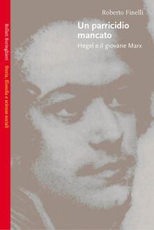 Un parricidio mancato. Hegel e il giovane Marx - Roberto Finelli - copertina