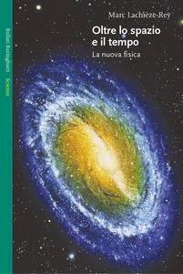Libro Oltre lo spazio e il tempo. La nuova fisica Marc Lachièze-Rey