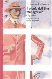 Libro Il trionfo dell'élite manageriale. Oligarchia e democrazia nelle imprese Alessandro Casiccia