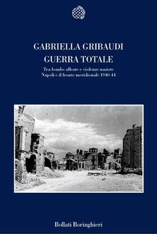 Guerra totale. Tra bombe alleate e violenze naziste. Napoli e il fronte meridionale 1940-1944 - Gabriella Gribaudi - copertina