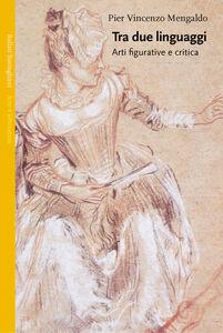 Libro Tra due linguaggi. Arti figurative e critica P. Vincenzo Mengaldo
