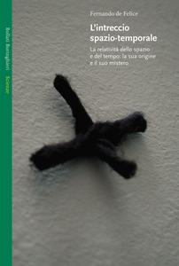 Libro L' intreccio spazio-temporale. La relatività dello spazio e del tempo: la sua origine e il suo mistero Fernando De Felice