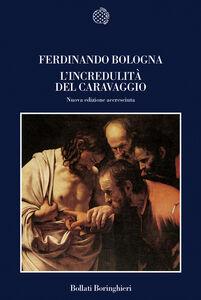 Foto Cover di L' incredulità del Caravaggio e l'esperienza delle «cose naturali», Libro di Ferdinando Bologna, edito da Bollati Boringhieri