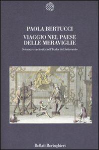 Libro Viaggio nel paese delle meraviglie. Scienza e curiosità nell'Italia del Settecento Paola Bertucci
