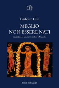 Foto Cover di Meglio non essere nati. La condizione umana tra Eschilo e Nietzsche, Libro di Umberto Curi, edito da Bollati Boringhieri