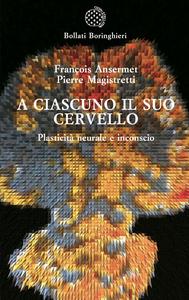 Libro A ciascuno il suo cervello. Plasticità neuronale e inconscio François Ansermet , Pierre Magistretti