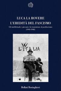 Foto Cover di L' eredità del fascismo. Gli intellettuali, i giovani e la transizione al postfascismo (1943-1948), Libro di Luca La Rovere, edito da Bollati Boringhieri