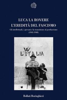 L' eredità del fascismo. Gli intellettuali, i giovani e la transizione al postfascismo (1943-1948) - Luca La Rovere - copertina