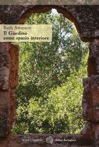 Foto Cover di Il giardino come spazio interiore, Libro di Ruth Ammann, edito da Bollati Boringhieri