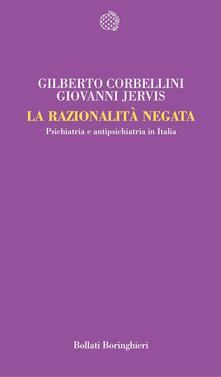 La razionalità negata. Psichiatria e antipsichiatria in Italia - Gilberto Corbellini,Giovanni Jervis - copertina