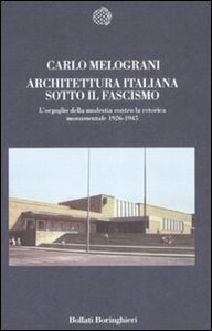 Libro Architettura italiana sotto il fascismo. L'orgoglio della modestia contro la retorica monumentale 1926-1945 Carlo Melograni