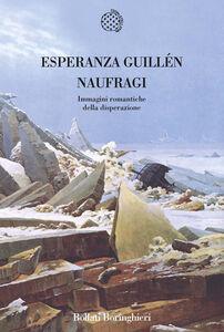 Foto Cover di Naufragi. Immagini romantiche della disperazione, Libro di Esperanza Guillén, edito da Bollati Boringhieri