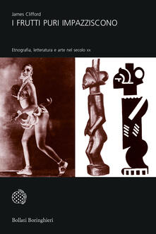 I frutti puri impazziscono. Etnografia, letteratura e arte nel secolo XX - James Clifford - copertina