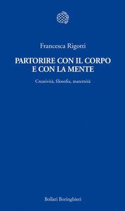 Libro Partorire con il corpo e con la mente. Creatività, filosofia, maternità Francesca Rigotti