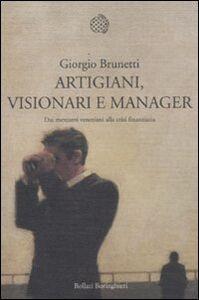 Libro Artigiani, visionari e manager. Dai mercanti veneziani alla crisi finanziaria Giorgio Brunetti
