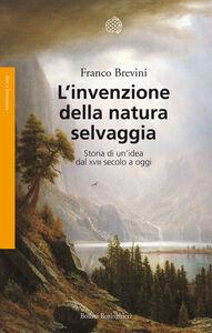 Libro L' invenzione della natura selvaggia. Storia di un'idea dal XVIII secolo a oggi Franco Brevini