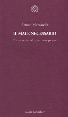 Il male necessario. Etica ed estetica sulla scena contemporanea - Arturo Mazzarella - copertina