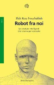 Foto Cover di Robot fra noi. Le creature intelligenti che stiamo per costruire, Libro di Illah R. Nourbakhsh, edito da Bollati Boringhieri