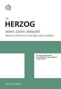 Libro Amati, odiati, mangiati. Perché è così difficile agire bene con gli animali Hal Herzog