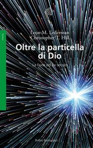 Libro Oltre la particella di Dio. La fisica del XXI secolo Leon M. Lederman , Christopher T. Hill