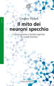 Libro Il mito dei neuroni specchio. Comunicazione e facoltà cognitive. La nuova frontiera Gregory Hickok