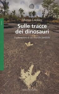 Foto Cover di Sulle tracce dei dinosauri. Esplorazioni di un mondo perduto, Libro di Martin Lockley, edito da Bollati Boringhieri