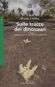 Sulle tracce dei dinosauri. Esplorazioni di un mondo perduto - Martin Lockley - copertina