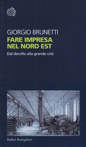 Foto Cover di Fare impresa nel Nord Est. Dal decollo alla grande crisi, Libro di Giorgio Brunetti, edito da Bollati Boringhieri