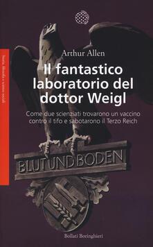Il fantastico laboratorio del dottor Weigl. Come due scienziati trovarono un vaccino contro il tifo e sabotarono il Terzo Reich - Arthur Allen - copertina