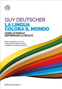 Foto Cover di La lingua colora il mondo. Come le parole deformano la realtà, Libro di Guy Deutscher, edito da Bollati Boringhieri