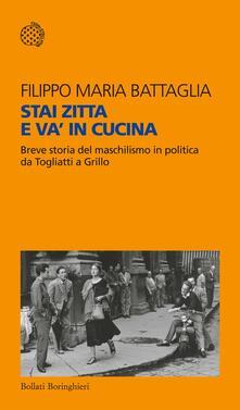 Stai zitta e va' in cucina. Breve storia del maschilismo in politica da Togliatti a Grillo - Filippo Maria Battaglia - copertina
