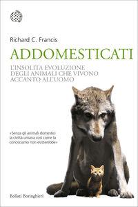 Libro Addomesticati. L'insolita evoluzione degli animali che vivono accanto all'uomo Richard C. Francis