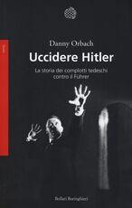 Libro Uccidere Hitler. La storia dei complotti tedeschi contro il Führer Danny Orbach