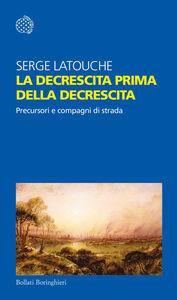 Foto Cover di La decrescita prima della decrescita. Precursori e compagni di strada, Libro di Serge Latouche, edito da Bollati Boringhieri