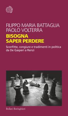 Bisogna saper perdere. Sconfitte, congiure e tradimenti in politica da De Gasperi a Renzi - Filippo Maria Battaglia,Paolo Volterra - copertina