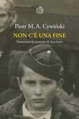 Libro Non c'è una fine. Trasmettete la memoria di Auschwitz Piotr M. A. Cywinski