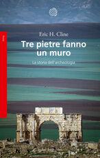 Libro Tre pietre fanno un muro. La storia dell'archeologia Eric H. Cline