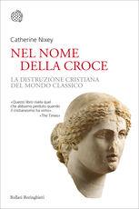 Libro Nel nome della croce. La distruzione cristiana del mondo classico Catherine Nixey