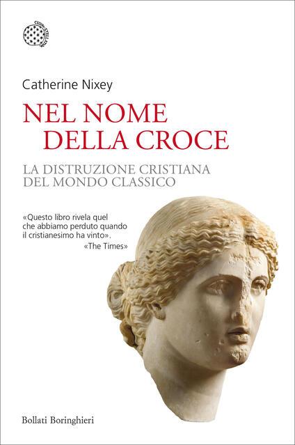 Nel nome della croce. La distruzione cristiana del mondo classico - Catherine Nixey - copertina