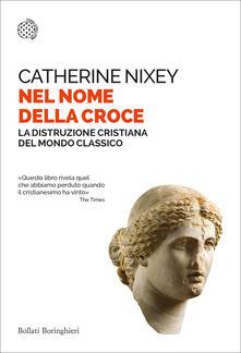 Nel nome della croce. La distruzione cristiana del mondo classico - Catherine Nixey,Leonardo Ambasciano - ebook