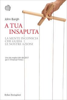A tua insaputa. La mente inconscia che guida le nostre azioni - Sabrina Placidi,John Bargh - ebook