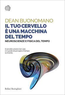 Il tuo cervello è una macchina del tempo. Neuroscienze e fisica del tempo - Enrico Griseri,Dean Buonomano - ebook