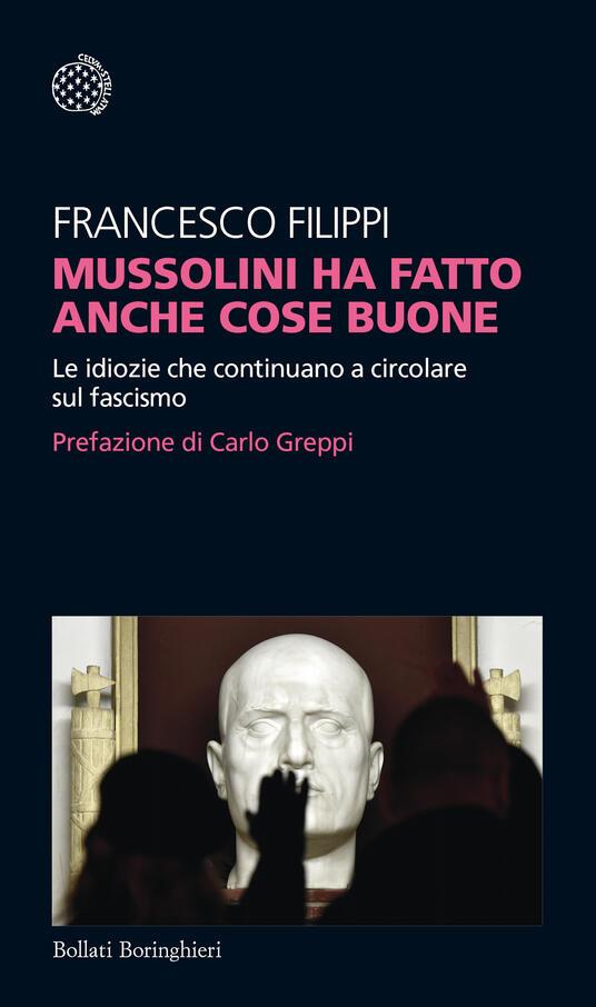 Mussolini ha fatto anche cose buone. Le idiozie che continuano a circolare sul fascismo - Francesco Filippi - copertina