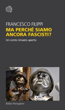 Ma perché siamo ancora fascisti? Un conto rimasto aperto - Francesco Filippi - copertina
