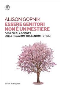 Libro Essere genitori non è un mestiere. Cosa dice la scienza sulle relazioni tra genitori e figli Alison Gopnik