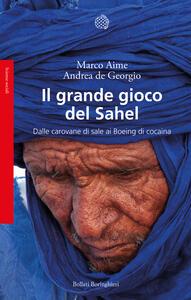 Libro Il grande gioco del Sahel. Dalle carovane di sale ai Boeing di cocaina Marco Aime Andrea De Georgio