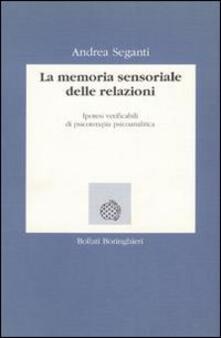 La memoria sensoriale delle relazioni. Ipotesi verificabili di psicoterapia psicoanalitica - Andrea Seganti - copertina