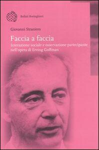 Libro Faccia a faccia. Interazione sociale e osservazione partecipante nell'opera di Erving Goffman Giovanni Straniero