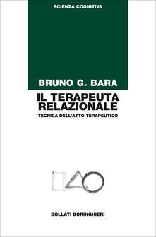 Il terapeuta relazionale. Tecnica dell'atto terapeutico - Bruno G. Bara - copertina